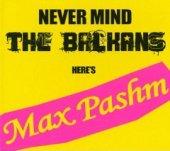 Max Pashm : Never Mind The Balkans