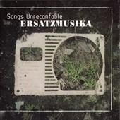 Ersatzmusika : Songs Unrecantable